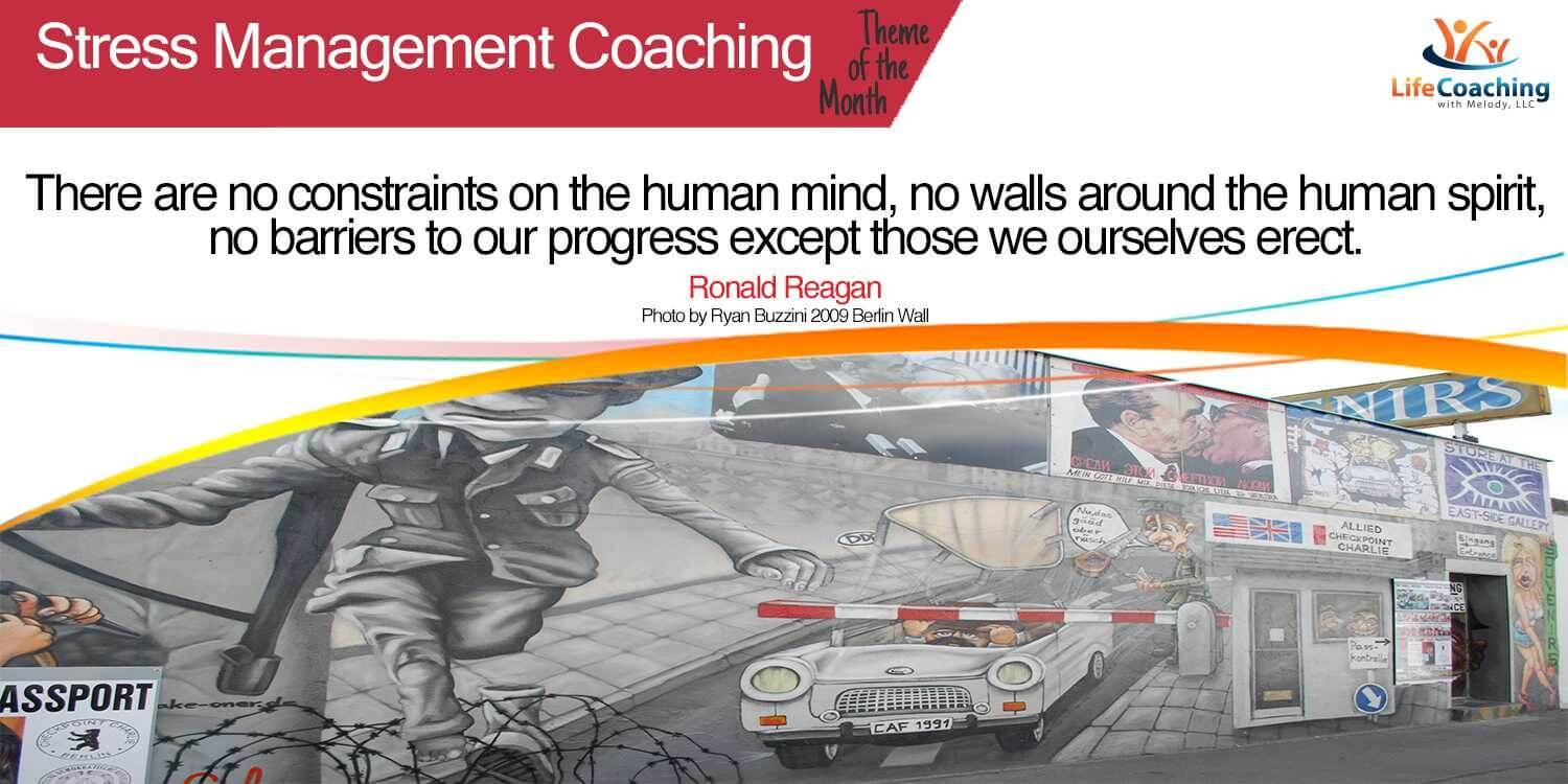 "Stress Management Quote and image of the Berlin Wall: ""There are no constraints on the human mind, no walls around the human spirit, no barriers to our progress except those we ourselves erect."" -Ronald Reagan"