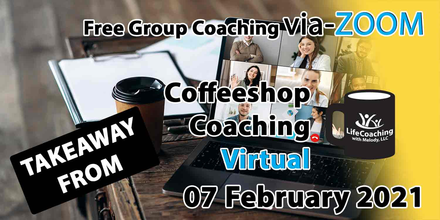 Image of a desk, coffee, and laptop with zoom meeting of 9 people and the words Takeaway From Free Group Coaching Via-ZOOM Coffeeshop Coaching Virtual 07 February 2021